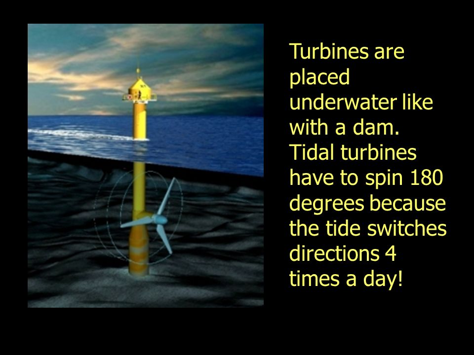 Turbines are placed underwater like with a dam