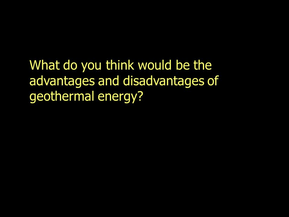 What do you think would be the advantages and disadvantages of geothermal energy