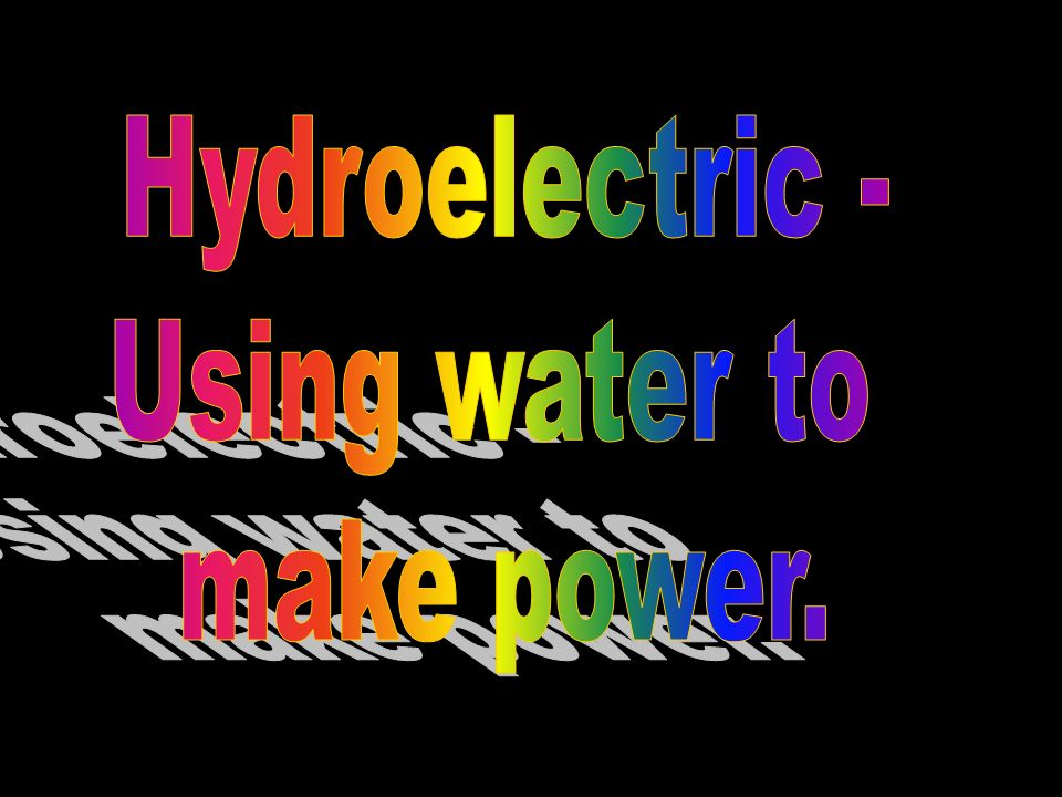 Hydroelectric - Using water to make power.