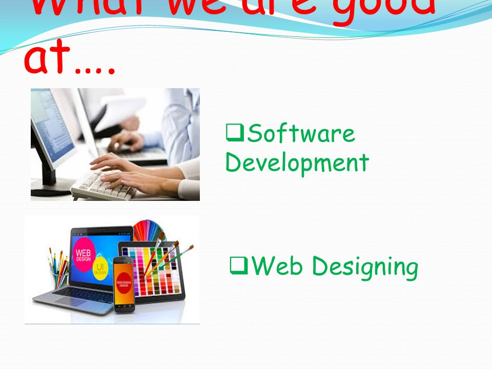 What we are good at…. Software Development Web Designing