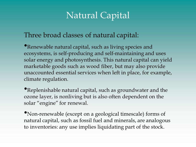 Natural Capital Three broad classes of natural capital: