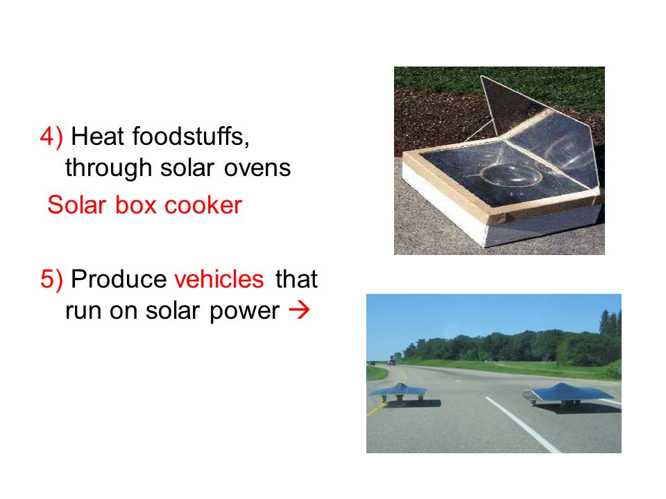 4) Heat foodstuffs, through solar ovens
