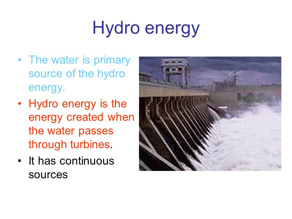 Hydro energy The water is primary source of the hydro energy.
