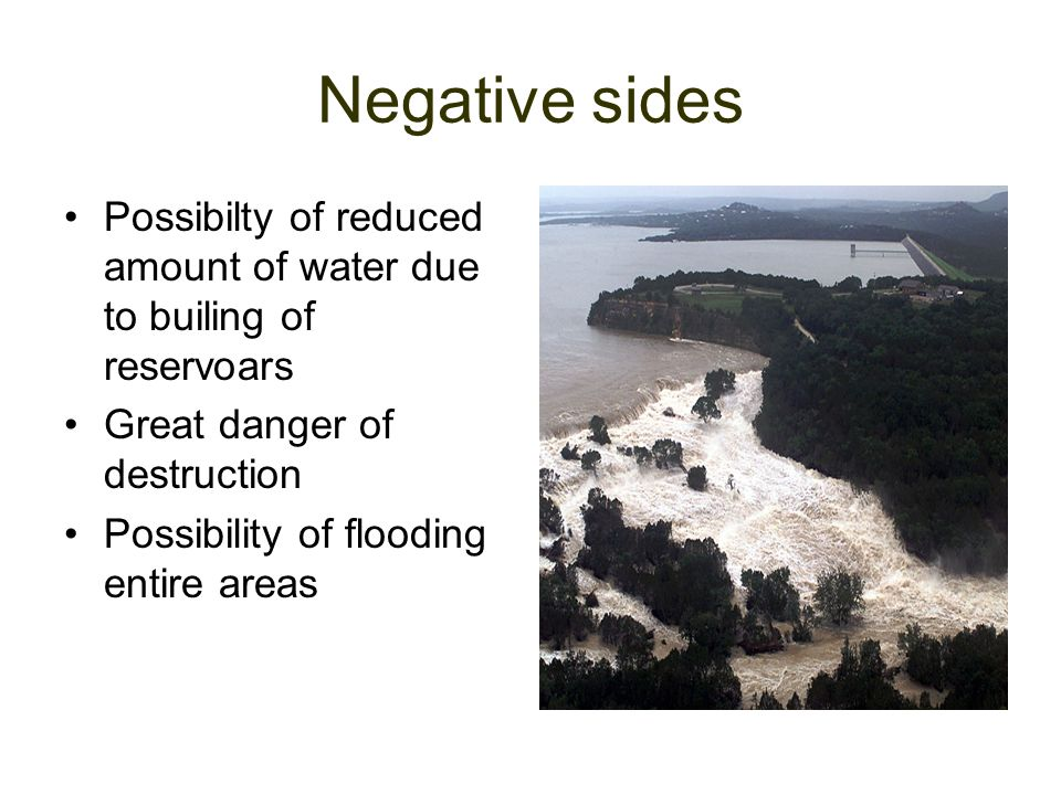 Negative sides Possibilty of reduced amount of water due to builing of reservoars. Great danger of destruction.