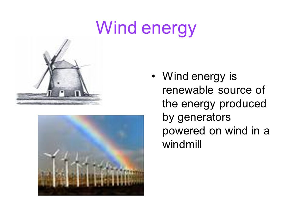 Wind energy Wind energy is renewable source of the energy produced by generators powered on wind in a windmill.