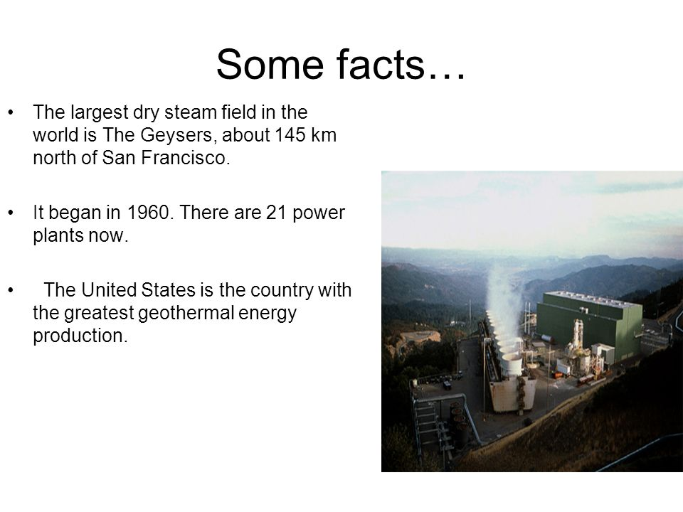 Some facts… The largest dry steam field in the world is The Geysers, about 145 km north of San Francisco.