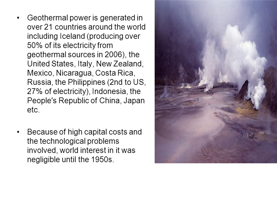 Geothermal power is generated in over 21 countries around the world including Iceland (producing over 50% of its electricity from geothermal sources in 2006), the United States, Italy, New Zealand, Mexico, Nicaragua, Costa Rica, Russia, the Philippines (2nd to US, 27% of electricity), Indonesia, the People s Republic of China, Japan etc.