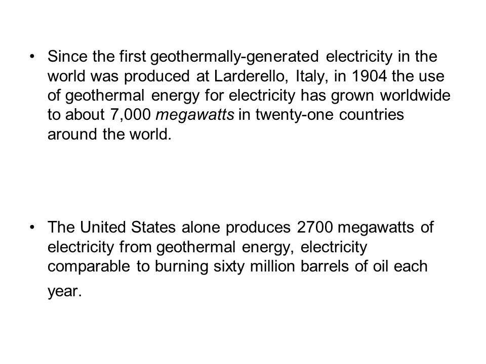 Since the first geothermally-generated electricity in the world was produced at Larderello, Italy, in 1904 the use of geothermal energy for electricity has grown worldwide to about 7,000 megawatts in twenty-one countries around the world.