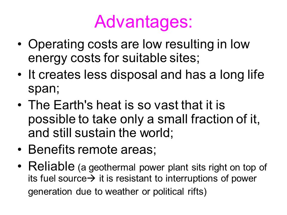 Advantages: Operating costs are low resulting in low energy costs for suitable sites; It creates less disposal and has a long life span;