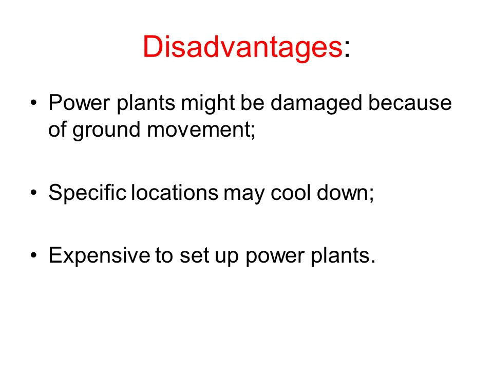 Disadvantages: Power plants might be damaged because of ground movement; Specific locations may cool down;