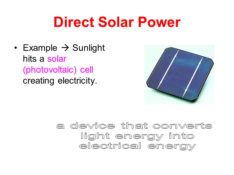 Direct Solar Power Example  Sunlight hits a solar (photovoltaic) cell creating electricity. a device that converts.