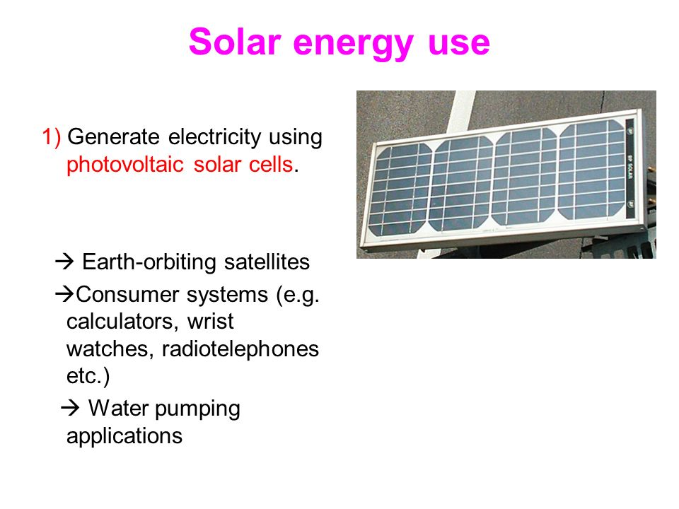 Solar energy use 1) Generate electricity using photovoltaic solar cells.  Earth-orbiting satellites.