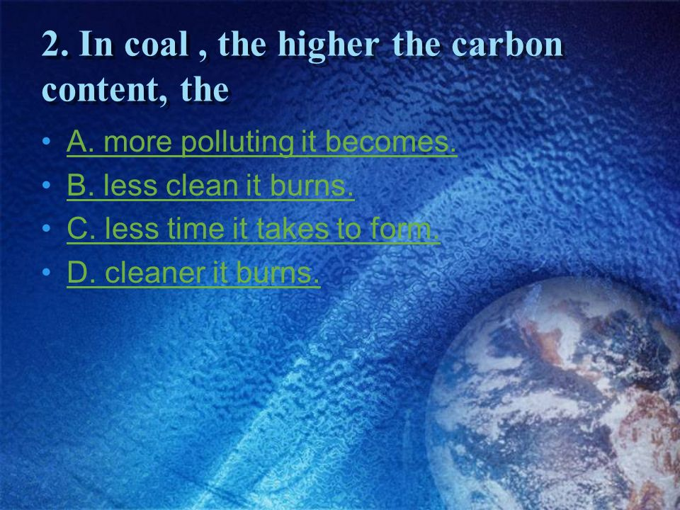 2. In coal , the higher the carbon content, the
