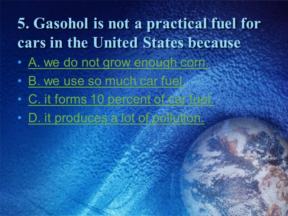 5. Gasohol is not a practical fuel for cars in the United States because