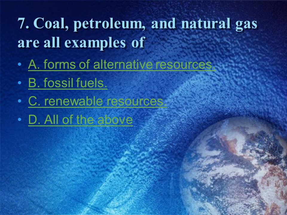 7. Coal, petroleum, and natural gas are all examples of
