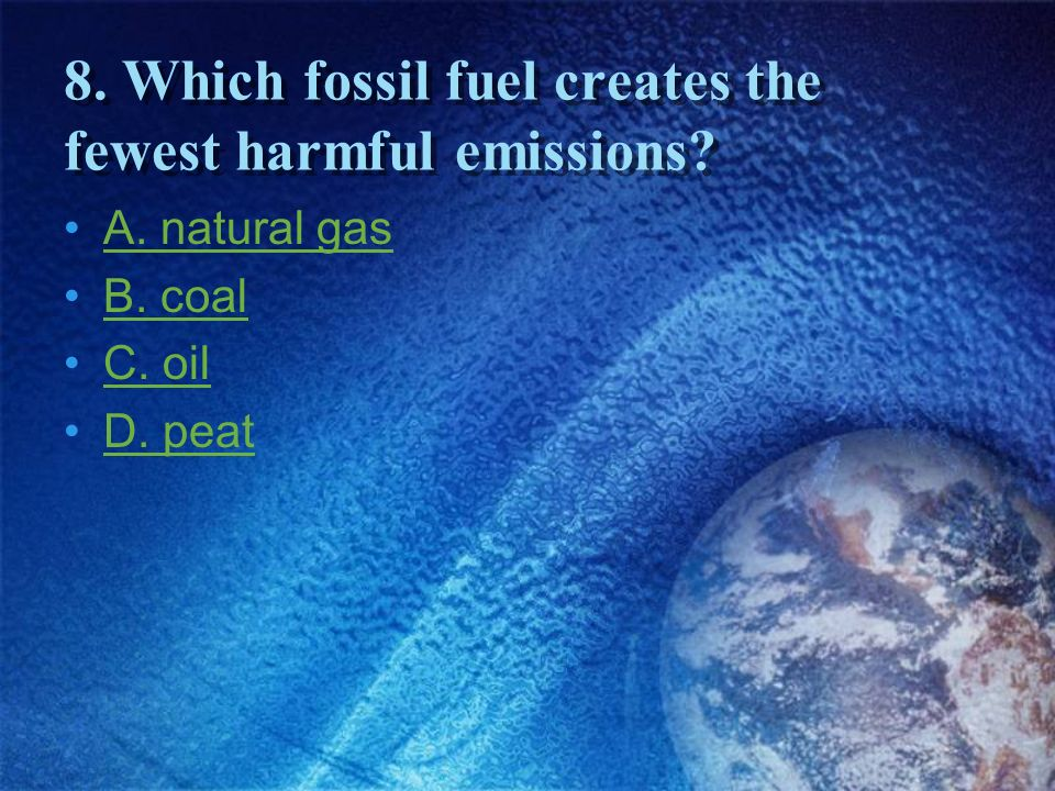 8. Which fossil fuel creates the fewest harmful emissions
