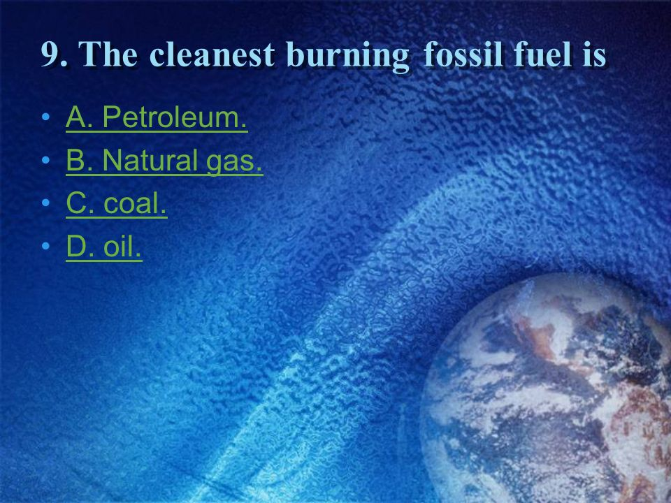 9. The cleanest burning fossil fuel is