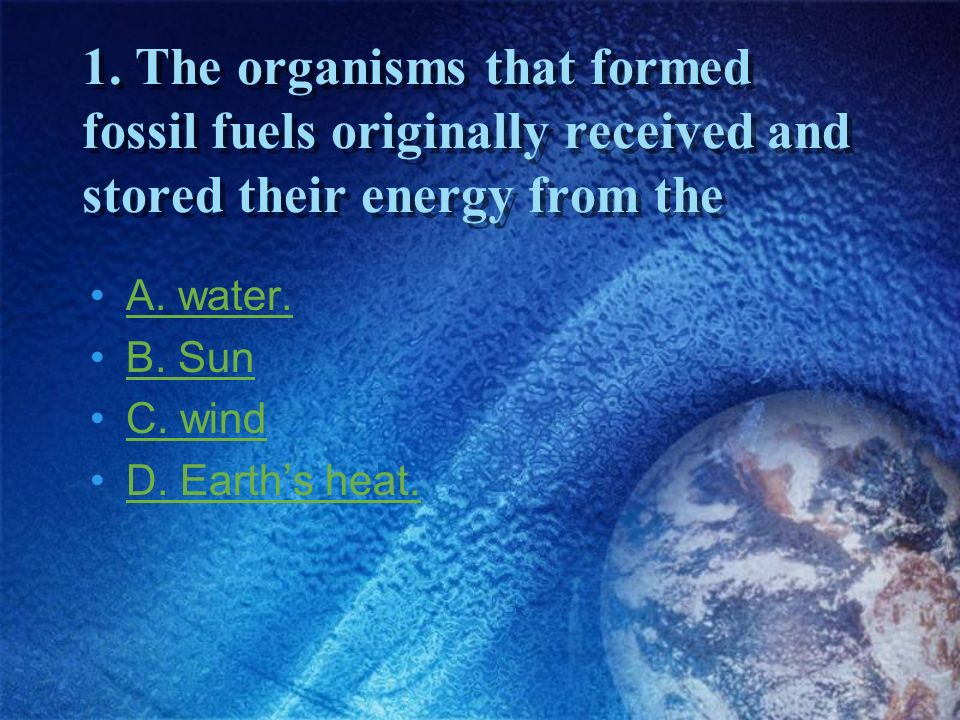 1. The organisms that formed fossil fuels originally received and stored their energy from the