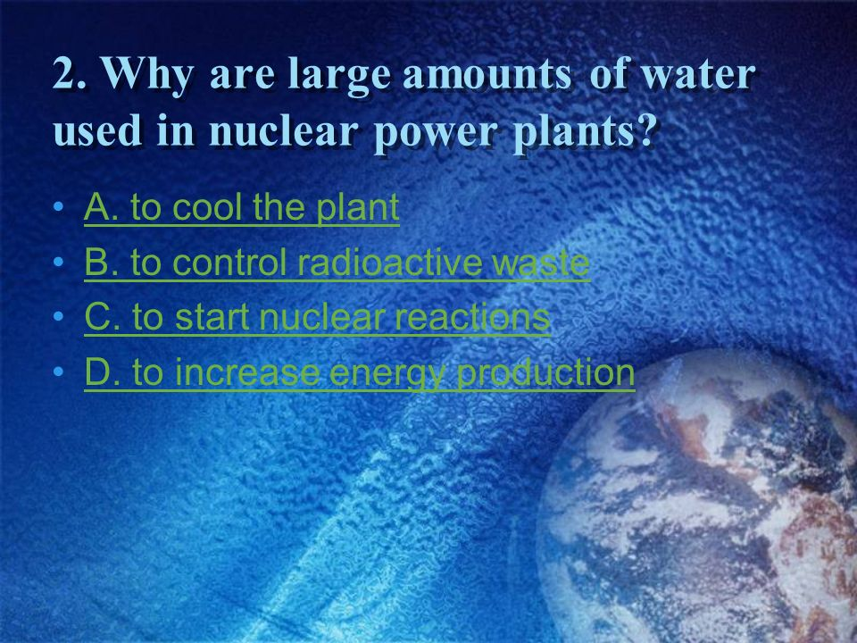 2. Why are large amounts of water used in nuclear power plants