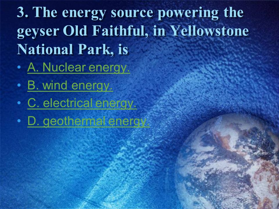 3. The energy source powering the geyser Old Faithful, in Yellowstone National Park, is