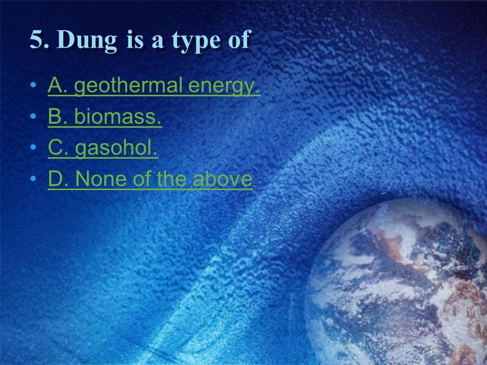 5. Dung is a type of A. geothermal energy. B. biomass. C. gasohol.