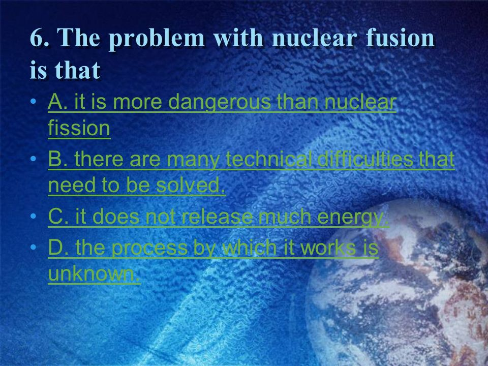 6. The problem with nuclear fusion is that