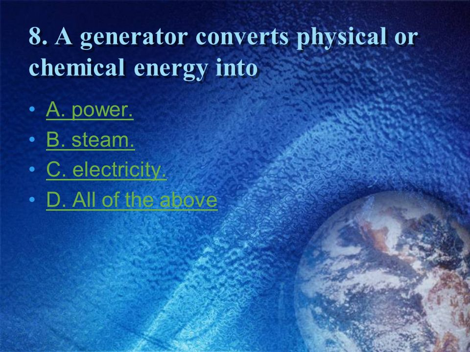 8. A generator converts physical or chemical energy into