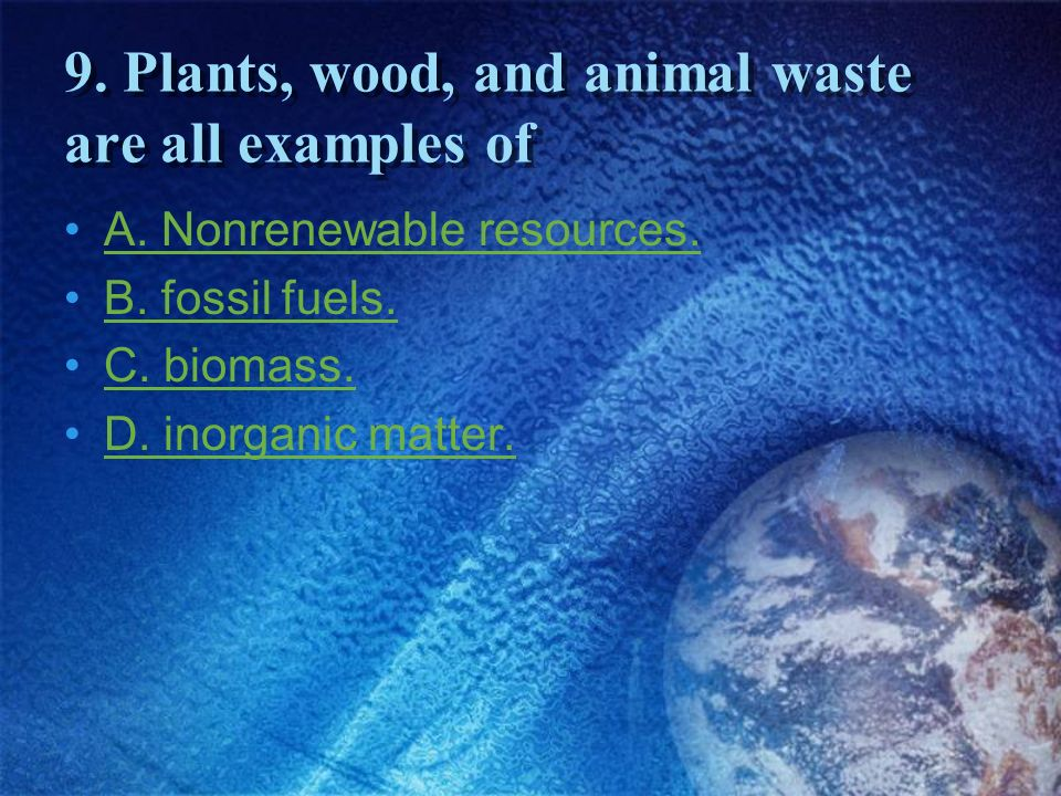 9. Plants, wood, and animal waste are all examples of