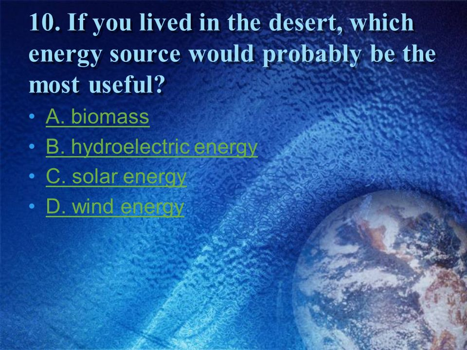 10. If you lived in the desert, which energy source would probably be the most useful