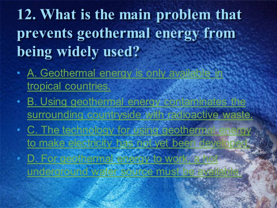 12. What is the main problem that prevents geothermal energy from being widely used