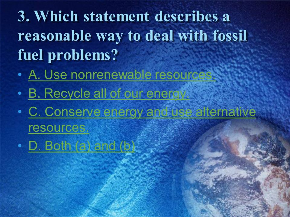 3. Which statement describes a reasonable way to deal with fossil fuel problems