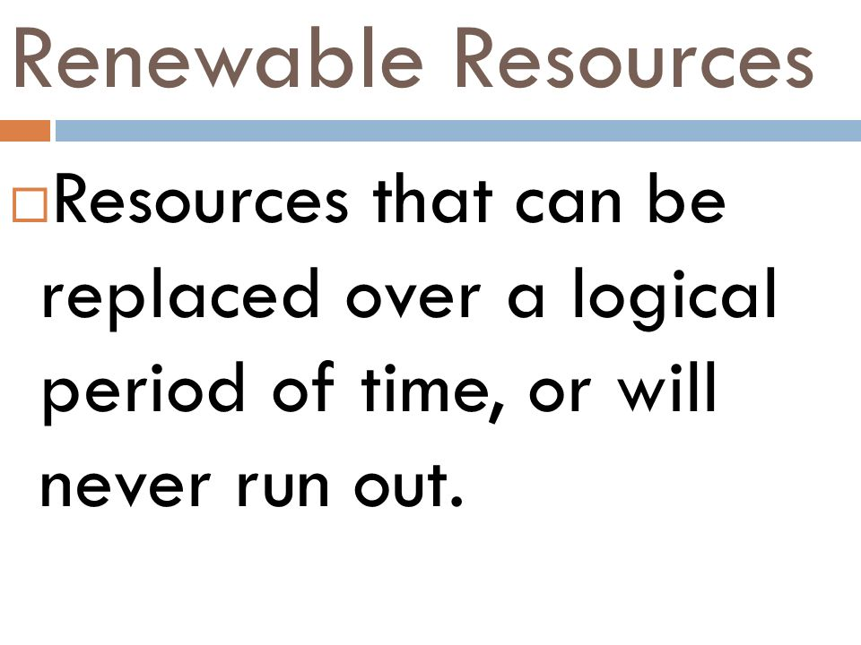 Renewable Resources Resources that can be replaced over a logical period of time, or will never run out.