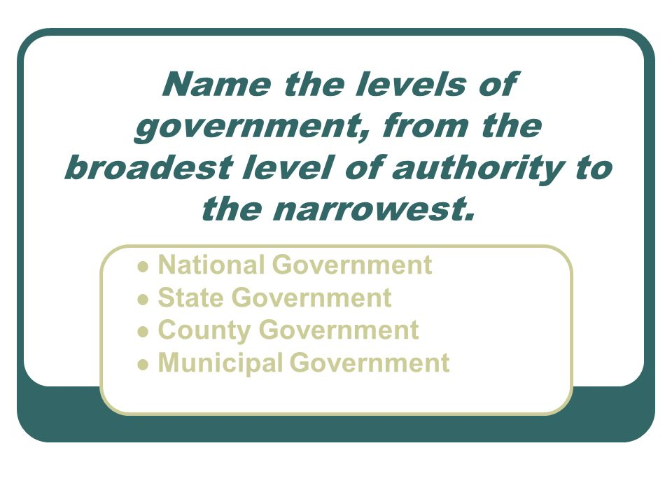 Name the levels of government, from the broadest level of authority to the narrowest.