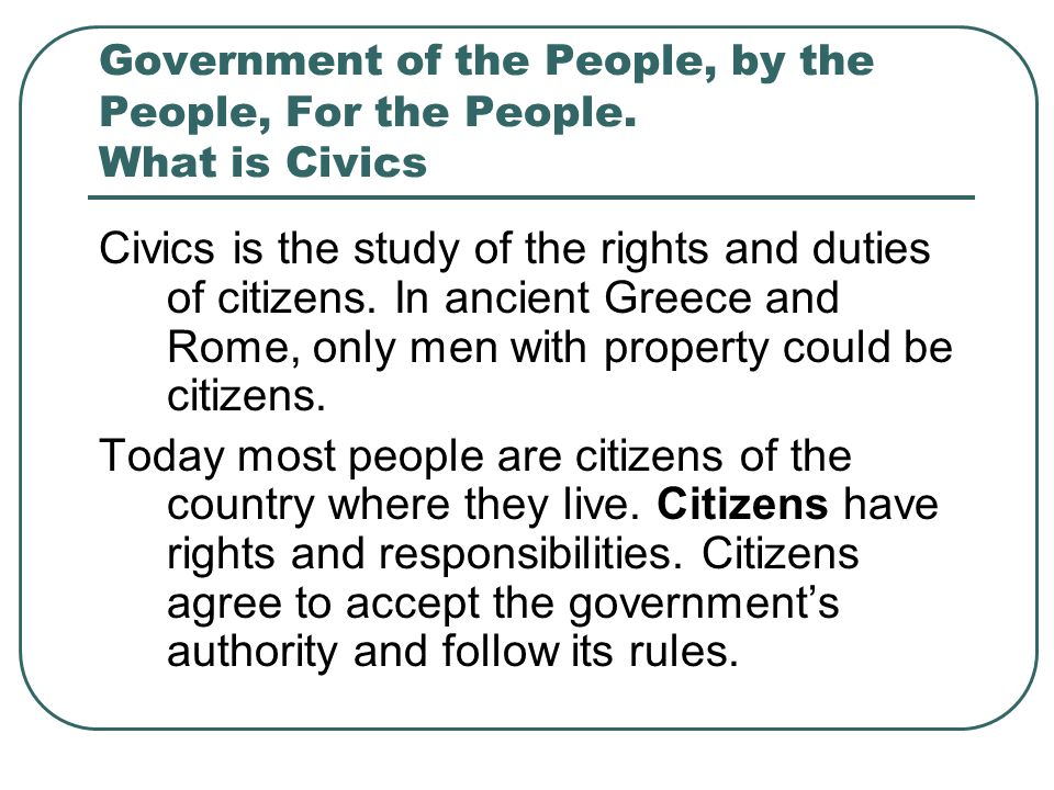 Government of the People, by the People, For the People. What is Civics