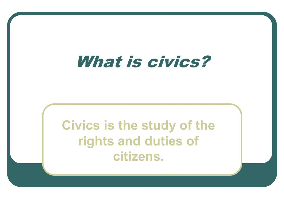 Civics is the study of the rights and duties of citizens.