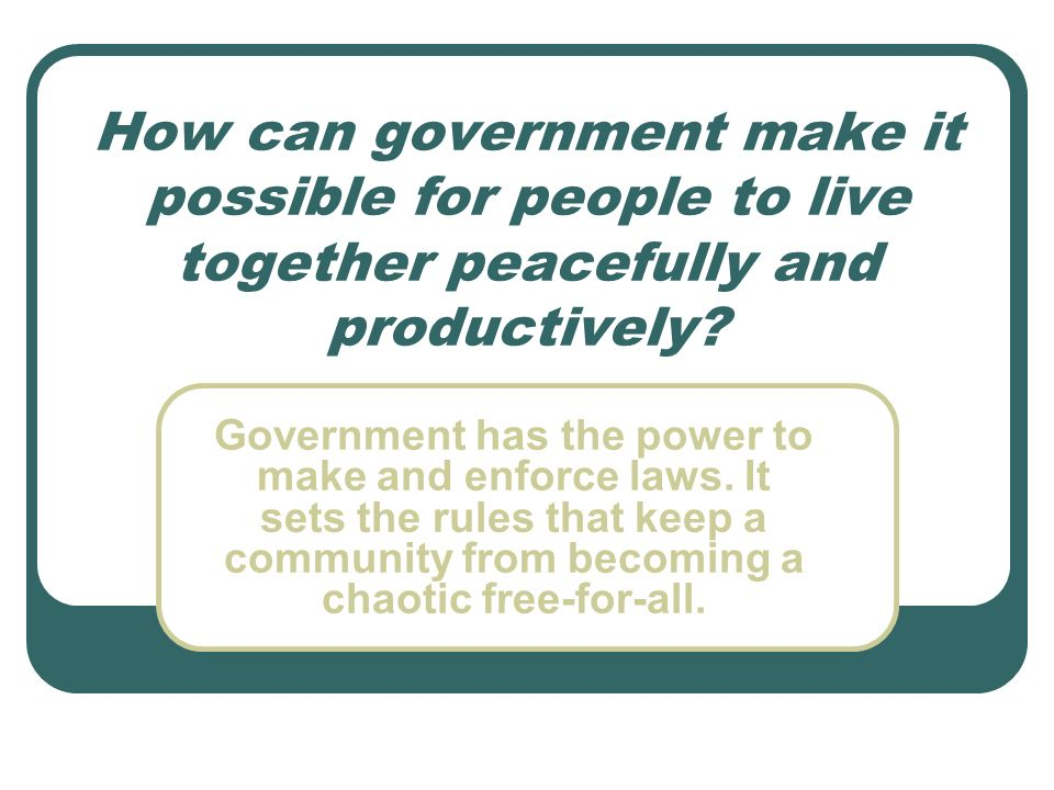How can government make it possible for people to live together peacefully and productively