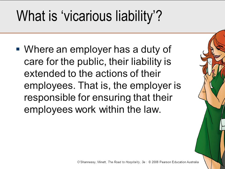 explain the principle of vicarious liability Other examples of vicarious liability that can be found in common law jurisdictions are a partner for the actions of a another partner in a partnership, a principal for the acts of his agent, and the liability of an employer for the contract-related torts of his independent contractor.