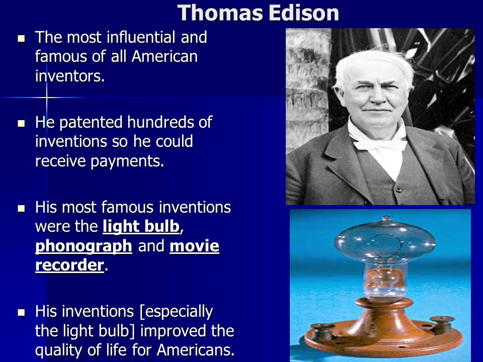 Thomas Edison The most influential and famous of all American inventors. He patented hundreds of inventions so he could receive payments.