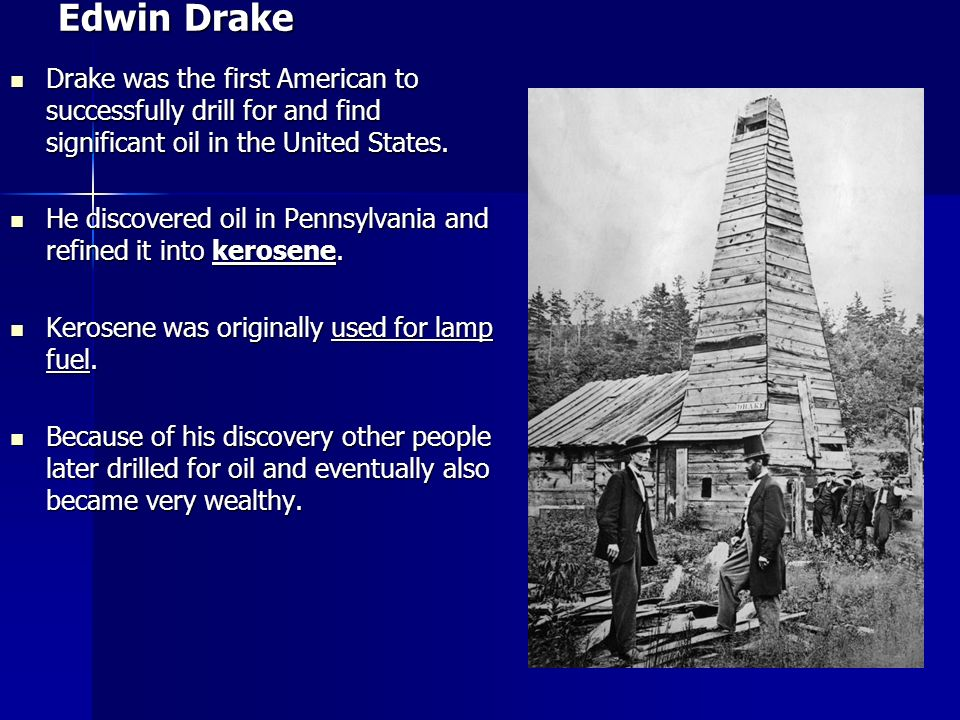 Edwin Drake Drake was the first American to successfully drill for and find significant oil in the United States.
