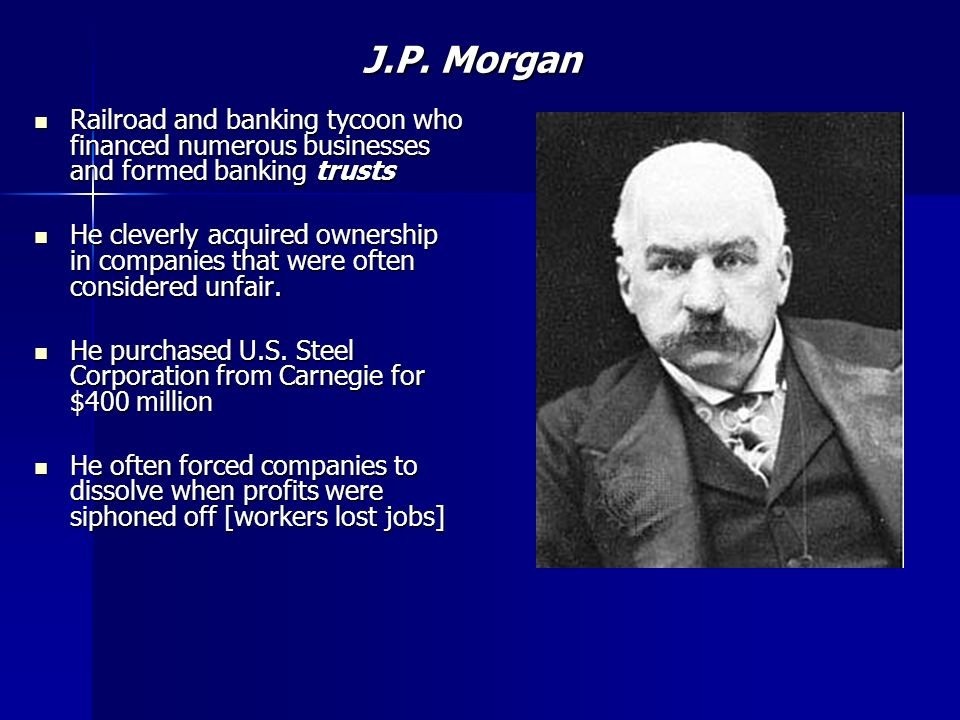 J.P. Morgan Railroad and banking tycoon who financed numerous businesses and formed banking trusts.