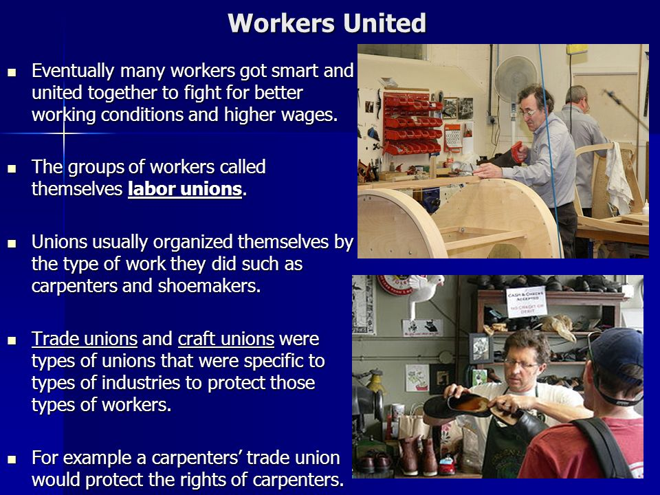 Workers United Eventually many workers got smart and united together to fight for better working conditions and higher wages.
