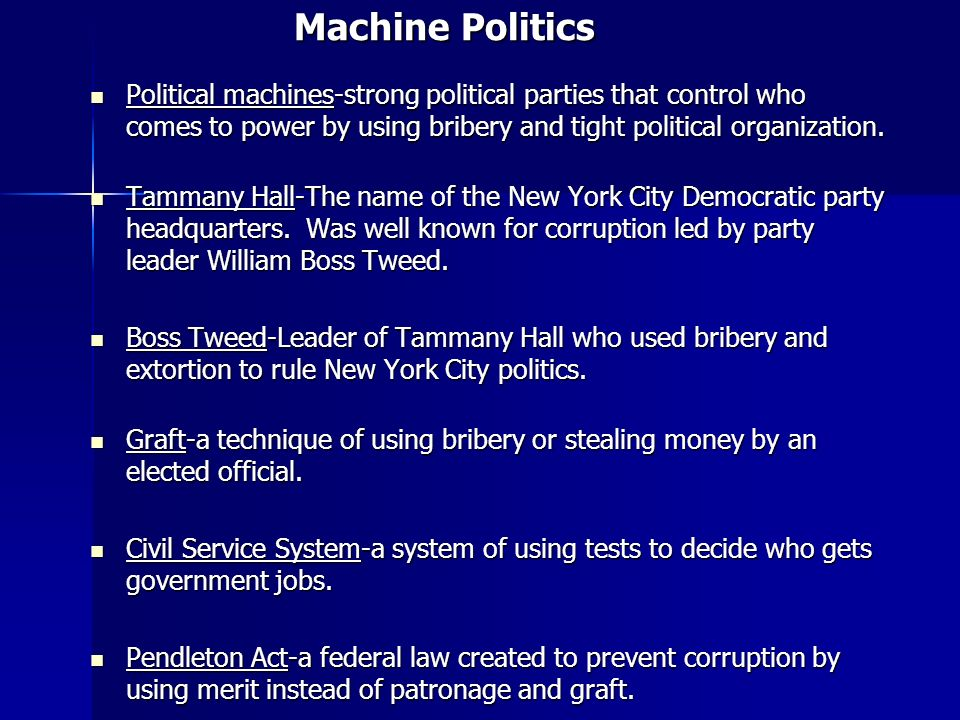 Machine Politics Political machines-strong political parties that control who comes to power by using bribery and tight political organization.