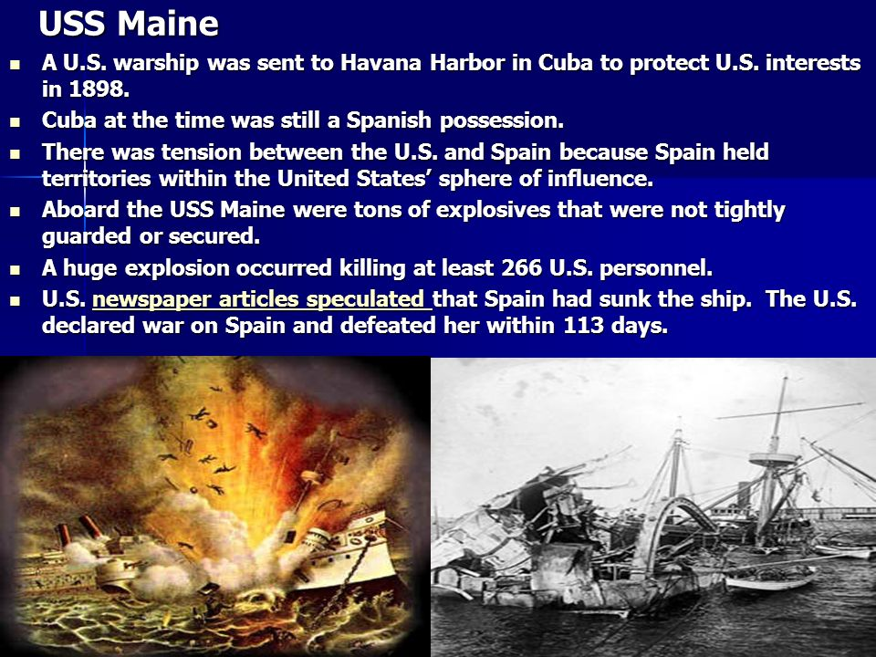 USS Maine A U.S. warship was sent to Havana Harbor in Cuba to protect U.S. interests in 1898. Cuba at the time was still a Spanish possession.