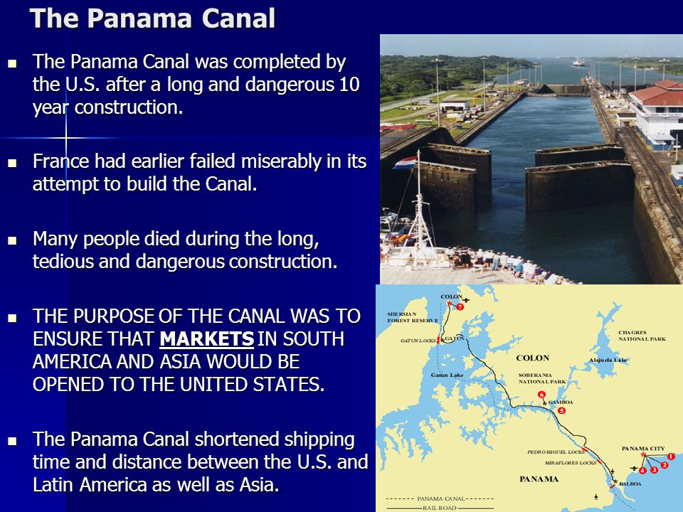 The Panama Canal The Panama Canal was completed by the U.S. after a long and dangerous 10 year construction.