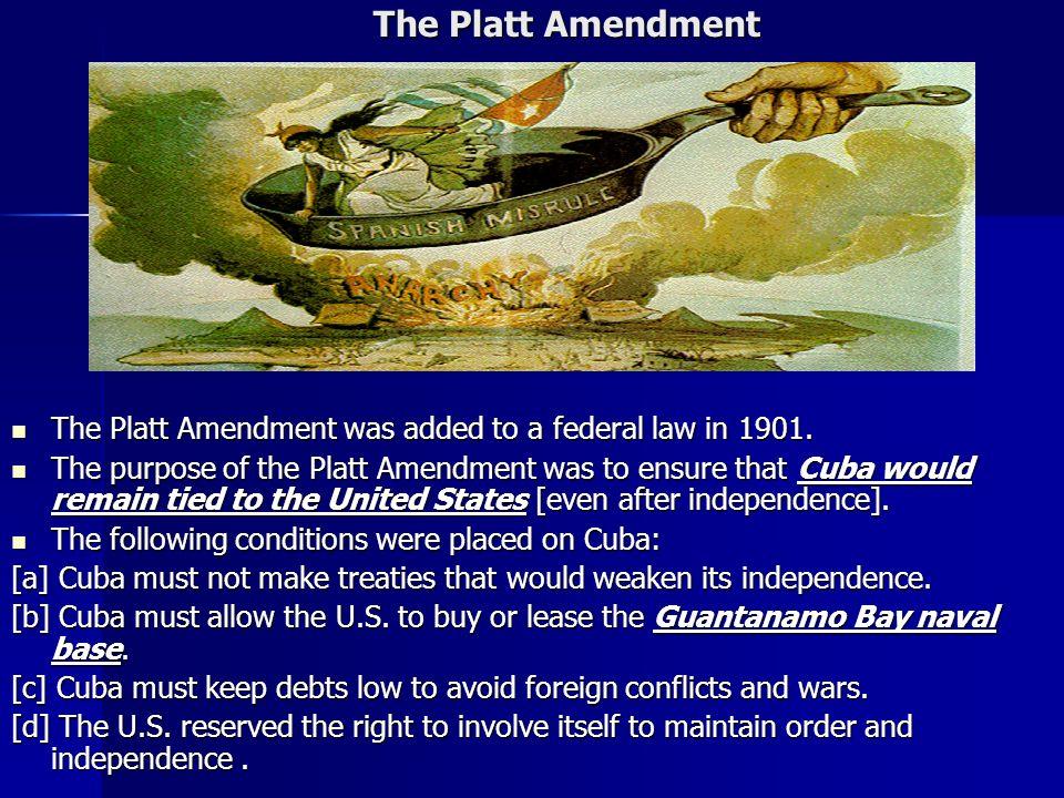 The Platt Amendment The Platt Amendment was added to a federal law in 1901.