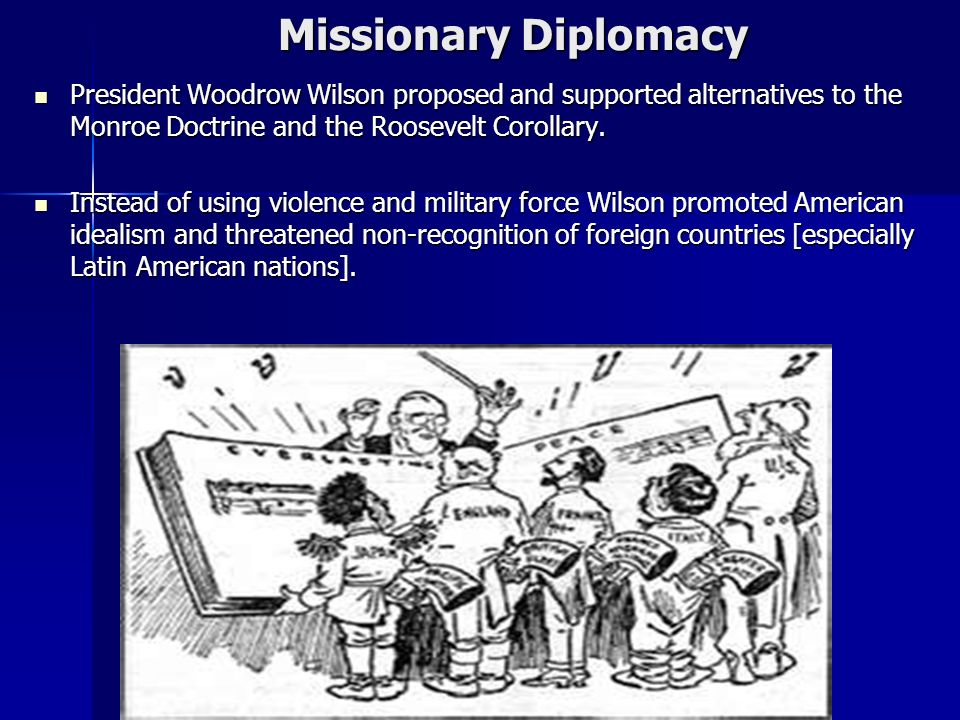 Missionary Diplomacy President Woodrow Wilson proposed and supported alternatives to the Monroe Doctrine and the Roosevelt Corollary.