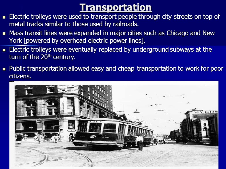 Transportation Electric trolleys were used to transport people through city streets on top of metal tracks similar to those used by railroads.