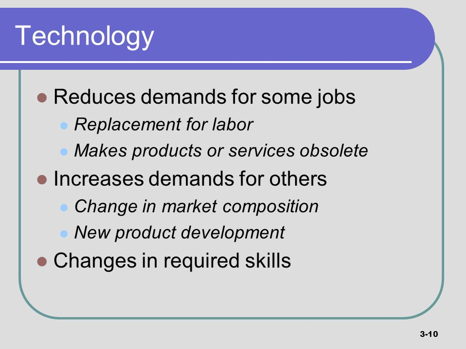 Technology Reduces demands for some jobs Increases demands for others