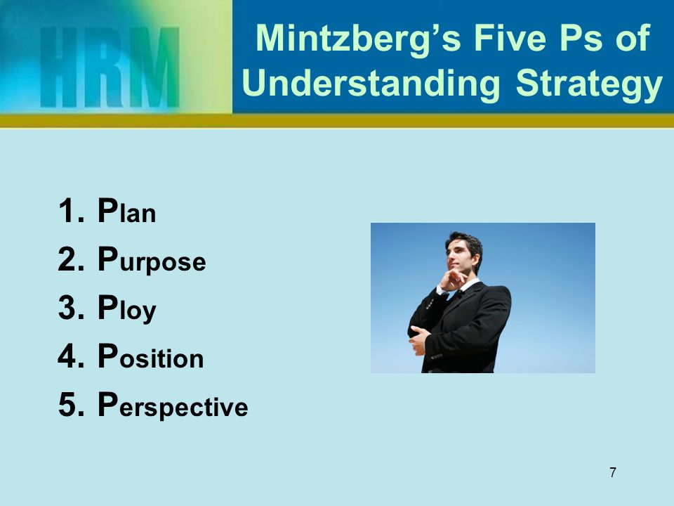 mintzberg's concept of 5 ps Perspective 5 p's ploy position pattern plan it is a set of consciously intended course of action, a guideline (or set of guidelines) to deal with a situation by this definition strategies have two essential characteristics: 1) they are made in advance of the actions to which they apply 2) they are developed consciously.
