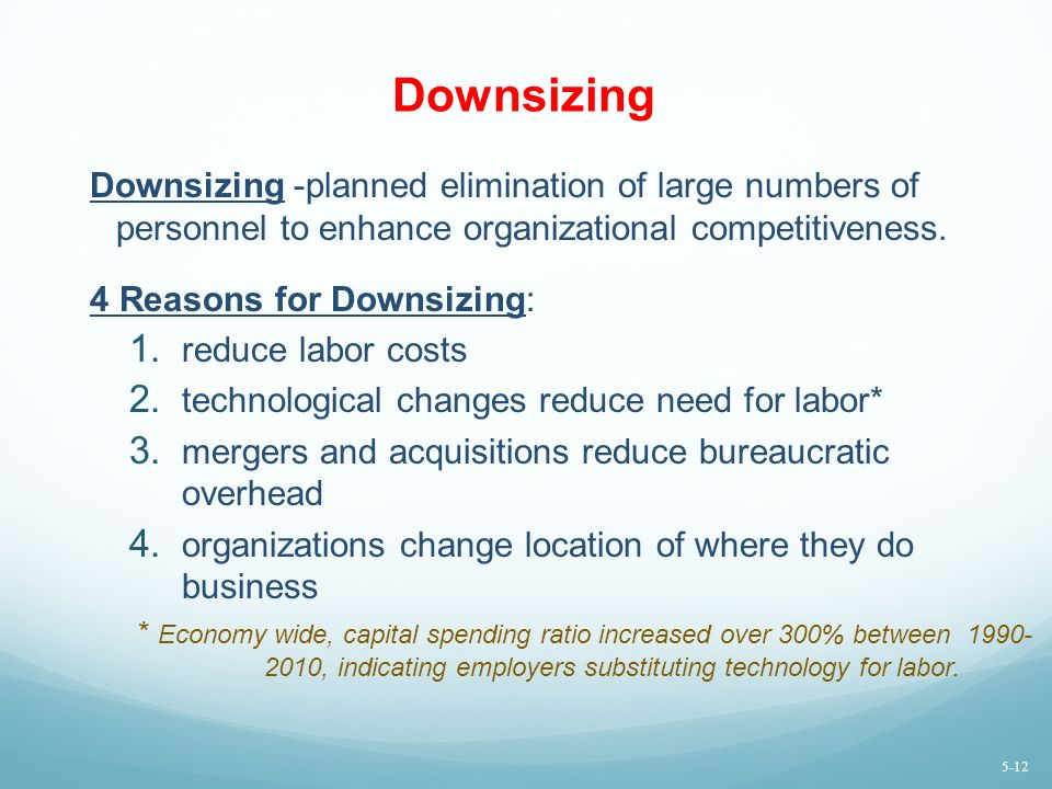 Downsizing Downsizing -planned elimination of large numbers of personnel to enhance organizational competitiveness.
